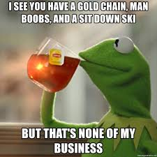 Man Boobs Meme - i see you have a gold chain man boobs and a sit down ski but