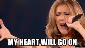 My Heart Will Go On Meme - my heart will go on celine dion will go on meme generator