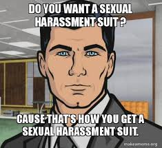 Sexual Harassment Meme - do you want a sexual harassment suit cause that s how you get a