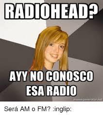 Inglip Meme - radiohead ayy no conosco esa radio meme generator net ser磧 am o fm