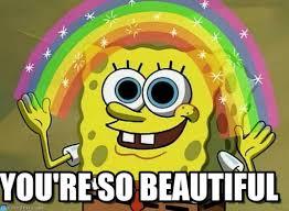 So Beautiful Meme - you re so beautiful imagination spongebob meme on memegen