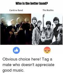 Beatles Memes - who is the betterband the beatles cantina band obvious choice here