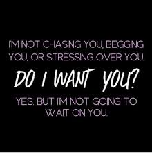 Chase You Meme - im not chasing you begging you or stressing over you do want you