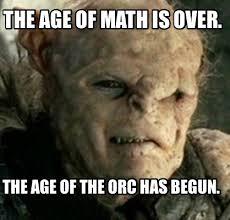 It Has Begun Meme - meme creator the age of math is over the age of the orc has begun