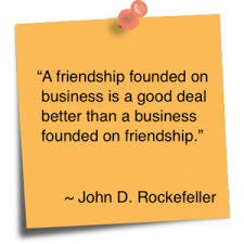 a friendship founded on business is a deal better than a