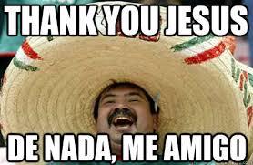 Thank Jesus Meme - thank you jesus de nada me amigo merry mexican quickmeme