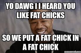 Fat Chicks Memes - dawg i i heard you like fat chicks