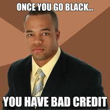 Bad Credit Meme - once you go black you have bad credit successful black man