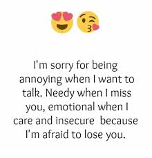 Memes About Being Sorry - i m sorry for being annoying when i want to talk needy when i miss
