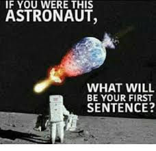 Astronaut Meme - if you were this astronaut what will be your first sentence meme