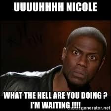 Uuuuhhhh Meme - uuuuhhhh nicole what the hell are you doing i m waiting