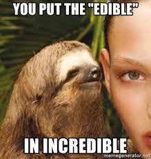 Incredible Meme - you put the edible in incredible the rape sloth meme generator