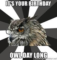 Owl Birthday Meme - it s your birthday owl day long itcs owl meme generator
