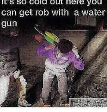 It S So Cold Meme - it s so cold out nere you can get rob with a water gun guns meme