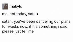 It S Something Meme - mabylc me not today satan satan you ve been canceling our plans for