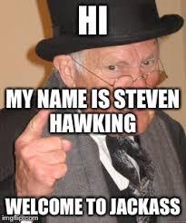 Hi My Name Is Meme - hi my name is steven hawking welcome to jackass meme