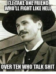 Talk Shit Meme - iilltake one friend whollfightlike hell over ten who talk shit