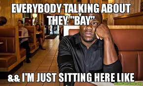 Just Sitting Here Meme - everybody talking about they bay i m just sitting here like