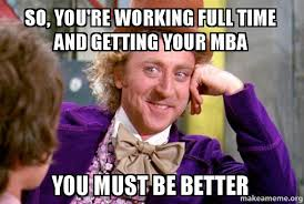 Mba Meme - so you re working full time and getting your mba you must be better