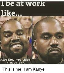 Have A Nice Day Meme - tbe at work like alright you have a nice day this is me i am kanye