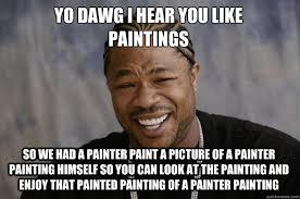 Painter Meme - yo dawg i hear you like paintings so we had a painter paint a