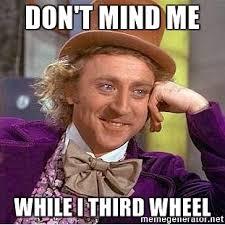 3rd Wheel Meme - don t mind me while i third wheel willy wonka meme generator