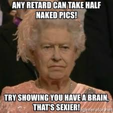 Naked Meme - any retard can take half naked pics try showing you have a brain
