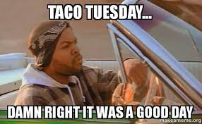 Taco Tuesday Meme - taco tuesday damn right it was a good day today was a good day