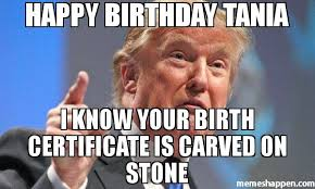 Tania Meme - happy birthday tania i know your birth certificate is carved on