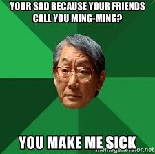 You Make Me Sick Meme - your sad because your friends call you ming ming you make me sick