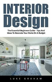 interior design decorating for your home interior design the essential beginners guide tips and ideas to