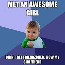 My Girl Meme - met an awesome girl didn t get friendzoned now my girlfriend