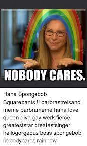 Spongebob Nobody Cares Meme - nobody cares haha spongebob squarepants barbrastreisand meme