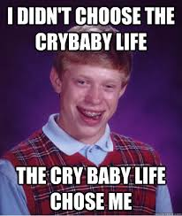 Cry Baby Meme - i didn t choose the crybaby life the cry baby life chose me bad