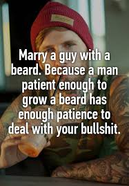 marry a guy with a beard because a man patient enough to grow a