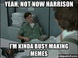 Office Space Yeah Meme - yeah not now harrison i m kinda busy making memes peter gibbons