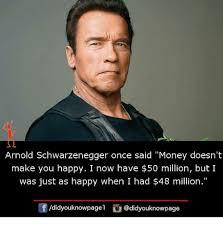 Schwarzenegger Meme - arnold schwarzenegger once said money doesn t make you happy i now