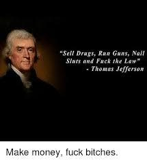 Fuck Bitches Meme - sell drugs run guns nail sluts and fuck the law thomas jefferson