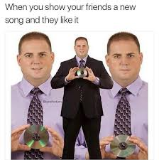 Friends Show Meme - when you show your friends a new song and they like it captioned