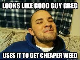 Good Guy Meme - scumbag good guy greg impersonator memes quickmeme