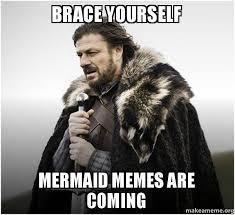 Mermaid Meme - brace yourself mermaid memes are coming brace yourself game of