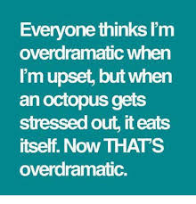 Stressed Out Memes - everyone thinks i m overdramatic when mu an octopus gets stressed