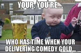 Comedy Meme - your you re who has time when your delivering comedy gold