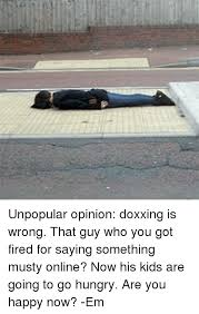 Unpopular Opinion Meme - unpopular opinion doxxing is wrong that guy who you got fired for
