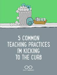5 teaching practices i u0027m kicking to the curb cult of pedagogy