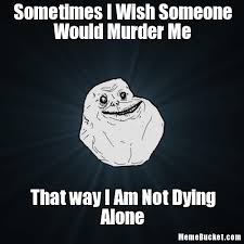 Murder Meme - sometimes i wish someone would murder me create your own meme