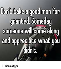 Good Man Meme - ont take a good man tor granted someday someone will come along and