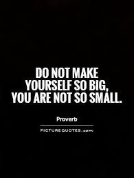 not so big do not make yourself so big you are not so small picture quotes