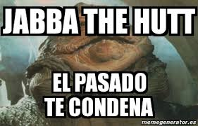 Jabba The Hutt Meme - meme personalizado jabba the hutt el pasado te condena 4543256