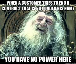 You Have No Power Here Meme - when a customer tries to end a contract that is not under his name